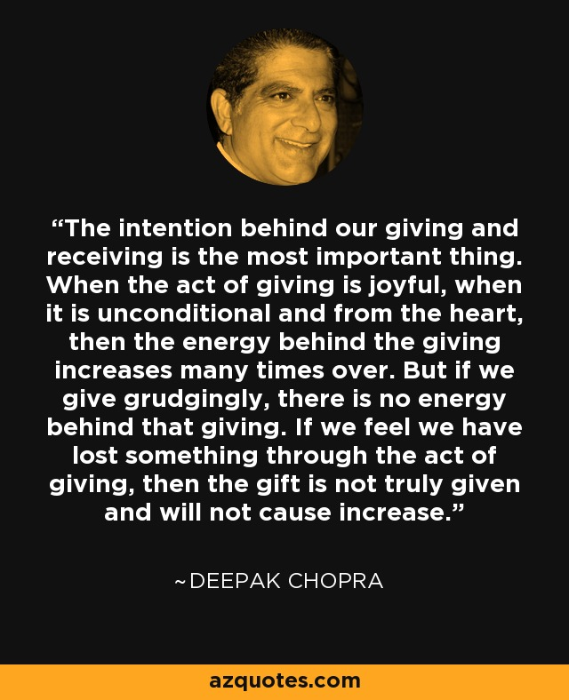 The intention behind our giving and receiving is the most important thing. When the act of giving is joyful, when it is unconditional and from the heart, then the energy behind the giving increases many times over. But if we give grudgingly, there is no energy behind that giving. If we feel we have lost something through the act of giving, then the gift is not truly given and will not cause increase. - Deepak Chopra