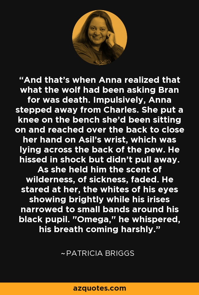 And that's when Anna realized that what the wolf had been asking Bran for was death. Impulsively, Anna stepped away from Charles. She put a knee on the bench she'd been sitting on and reached over the back to close her hand on Asil's wrist, which was lying across the back of the pew. He hissed in shock but didn't pull away. As she held him the scent of wilderness, of sickness, faded. He stared at her, the whites of his eyes showing brightly while his irises narrowed to small bands around his black pupil.