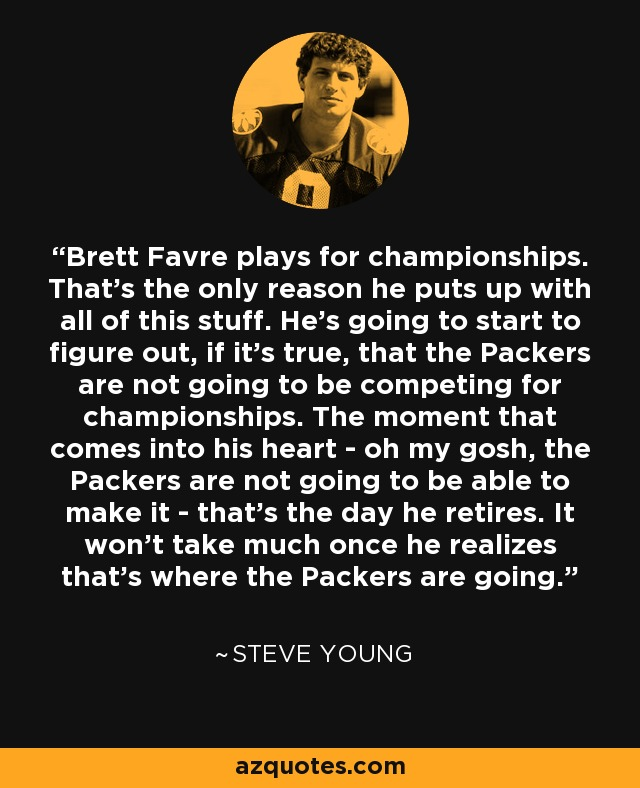 Brett Favre plays for championships. That's the only reason he puts up with all of this stuff. He's going to start to figure out, if it's true, that the Packers are not going to be competing for championships. The moment that comes into his heart - oh my gosh, the Packers are not going to be able to make it - that's the day he retires. It won't take much once he realizes that's where the Packers are going. - Steve Young