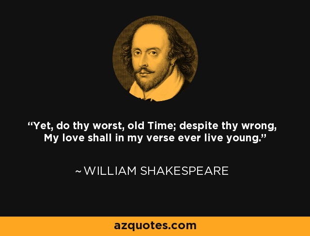 Yet, do thy worst, old Time; despite thy wrong, My love shall in my verse ever live young. - William Shakespeare