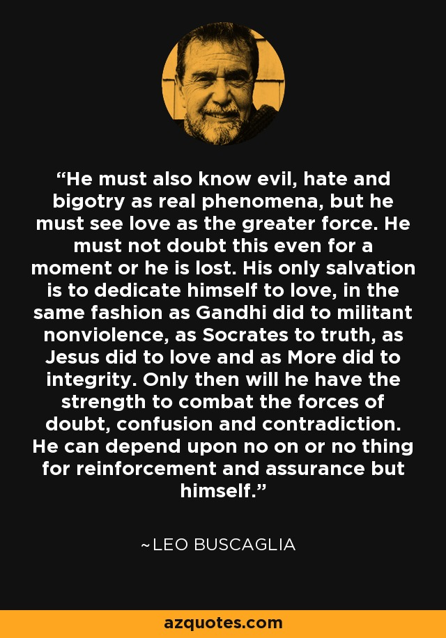He must also know evil, hate and bigotry as real phenomena, but he must see love as the greater force. He must not doubt this even for a moment or he is lost. His only salvation is to dedicate himself to love, in the same fashion as Gandhi did to militant nonviolence, as Socrates to truth, as Jesus did to love and as More did to integrity. Only then will he have the strength to combat the forces of doubt, confusion and contradiction. He can depend upon no on or no thing for reinforcement and assurance but himself. - Leo Buscaglia