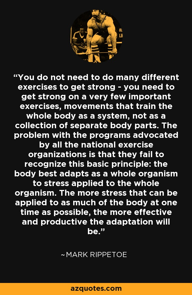 You do not need to do many different exercises to get strong - you need to get strong on a very few important exercises, movements that train the whole body as a system, not as a collection of separate body parts. The problem with the programs advocated by all the national exercise organizations is that they fail to recognize this basic principle: the body best adapts as a whole organism to stress applied to the whole organism. The more stress that can be applied to as much of the body at one time as possible, the more effective and productive the adaptation will be. - Mark Rippetoe