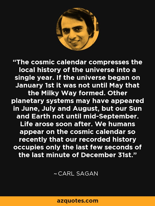 The cosmic calendar compresses the local history of the universe into a single year. If the universe began on January 1st it was not until May that the Milky Way formed. Other planetary systems may have appeared in June, July and August, but our Sun and Earth not until mid-September. Life arose soon after. We humans appear on the cosmic calendar so recently that our recorded history occupies only the last few seconds of the last minute of December 31st. - Carl Sagan