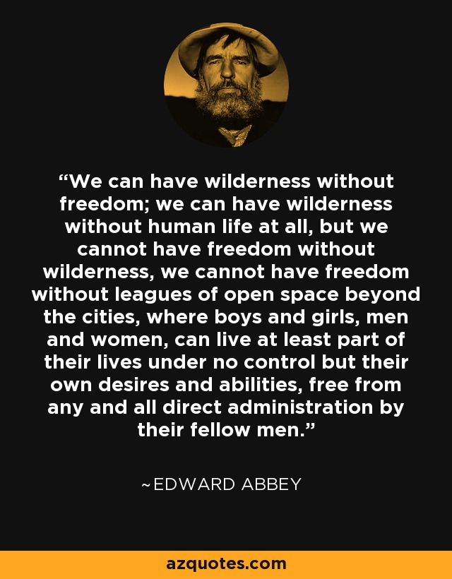 We can have wilderness without freedom; we can have wilderness without human life at all, but we cannot have freedom without wilderness, we cannot have freedom without leagues of open space beyond the cities, where boys and girls, men and women, can live at least part of their lives under no control but their own desires and abilities, free from any and all direct administration by their fellow men. - Edward Abbey