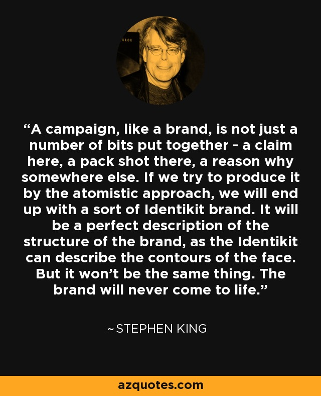 A campaign, like a brand, is not just a number of bits put together - a claim here, a pack shot there, a reason why somewhere else. If we try to produce it by the atomistic approach, we will end up with a sort of Identikit brand. It will be a perfect description of the structure of the brand, as the Identikit can describe the contours of the face. But it won't be the same thing. The brand will never come to life. - Stephen King