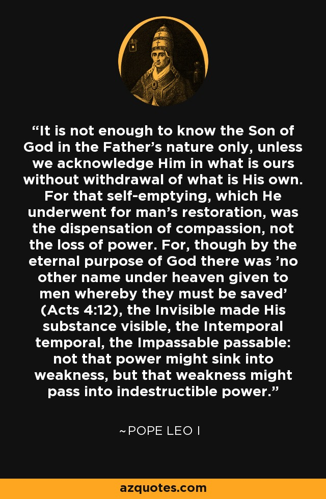 It is not enough to know the Son of God in the Father's nature only, unless we acknowledge Him in what is ours without withdrawal of what is His own. For that self-emptying, which He underwent for man's restoration, was the dispensation of compassion, not the loss of power. For, though by the eternal purpose of God there was 'no other name under heaven given to men whereby they must be saved' (Acts 4:12), the Invisible made His substance visible, the Intemporal temporal, the Impassable passable: not that power might sink into weakness, but that weakness might pass into indestructible power. - Pope Leo I