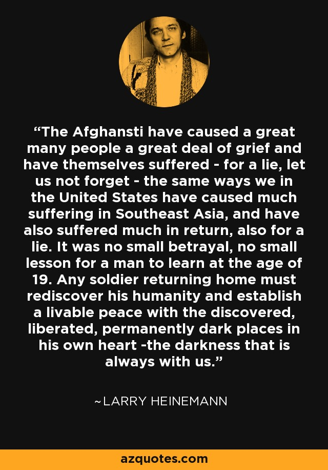 The Afghansti have caused a great many people a great deal of grief and have themselves suffered - for a lie, let us not forget - the same ways we in the United States have caused much suffering in Southeast Asia, and have also suffered much in return, also for a lie. It was no small betrayal, no small lesson for a man to learn at the age of 19. Any soldier returning home must rediscover his humanity and establish a livable peace with the discovered, liberated, permanently dark places in his own heart -the darkness that is always with us. - Larry Heinemann