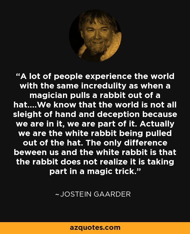 A lot of people experience the world with the same incredulity as when a magician pulls a rabbit out of a hat.…We know that the world is not all sleight of hand and deception because we are in it, we are part of it. Actually we are the white rabbit being pulled out of the hat. The only difference beween us and the white rabbit is that the rabbit does not realize it is taking part in a magic trick. - Jostein Gaarder