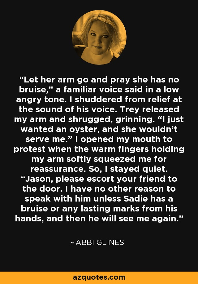 """Let her arm go and pray she has no bruise,"""" a familiar voice said in a low angry tone. I shuddered from relief at the sound of his voice. Trey released my arm and shrugged, grinning. """"I just wanted an oyster, and she wouldn't serve me."""" I opened my mouth to protest when the warm fingers holding my arm softly squeezed me for reassurance. So, I stayed quiet. """"Jason, please escort your friend to the door. I have no other reason to speak with him unless Sadie has a bruise or any lasting marks from his hands, and then he will see me again. - Abbi Glines"""