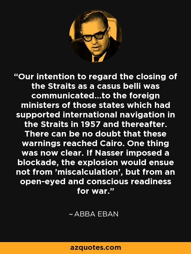 Our intention to regard the closing of the Straits as a casus belli was communicated...to the foreign ministers of those states which had supported international navigation in the Straits in 1957 and thereafter. There can be no doubt that these warnings reached Cairo. One thing was now clear. If Nasser imposed a blockade, the explosion would ensue not from 'miscalculation', but from an open-eyed and conscious readiness for war. - Abba Eban