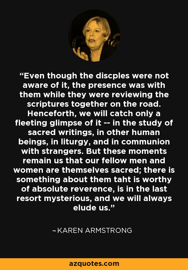 Even though the discples were not aware of it, the presence was with them while they were reviewing the scriptures together on the road. Henceforth, we will catch only a fleeting glimpse of it -- in the study of sacred writings, in other human beings, in liturgy, and in communion with strangers. But these moments remain us that our fellow men and women are themselves sacred; there is something about them taht is worthy of absolute reverence, is in the last resort mysterious, and we will always elude us. - Karen Armstrong