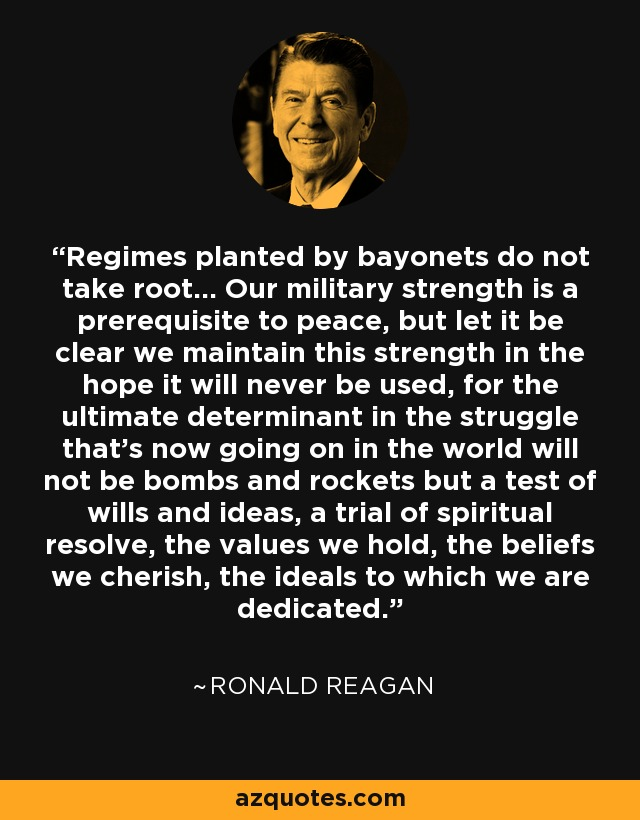 Regimes planted by bayonets do not take root... Our military strength is a prerequisite to peace, but let it be clear we maintain this strength in the hope it will never be used, for the ultimate determinant in the struggle that's now going on in the world will not be bombs and rockets but a test of wills and ideas, a trial of spiritual resolve, the values we hold, the beliefs we cherish, the ideals to which we are dedicated. - Ronald Reagan