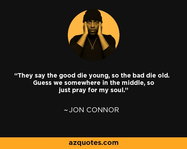 Jon Connor Quote They Say The Good Die Young So The Bad Die