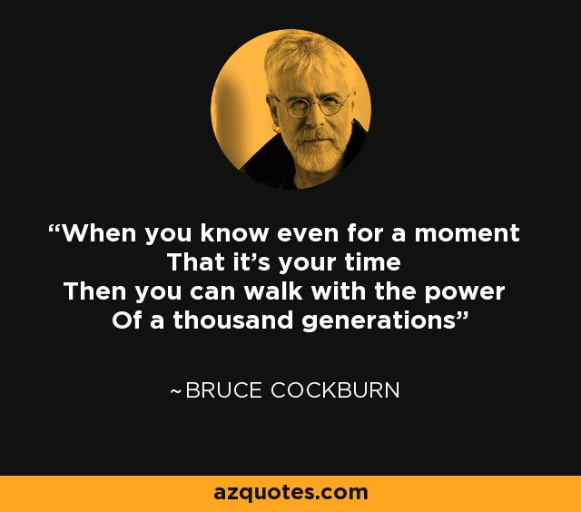 When you know even for a moment That it's your time Then you can walk with the power Of a thousand generations - Bruce Cockburn