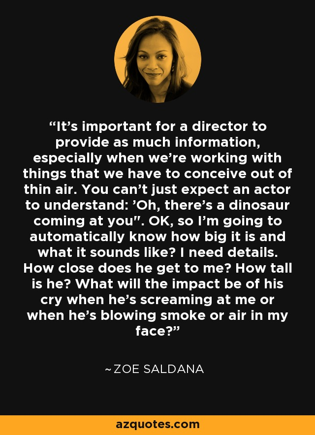 It's important for a director to provide as much information, especially when we're working with things that we have to conceive out of thin air. You can't just expect an actor to understand: 'Oh, there's a dinosaur coming at you