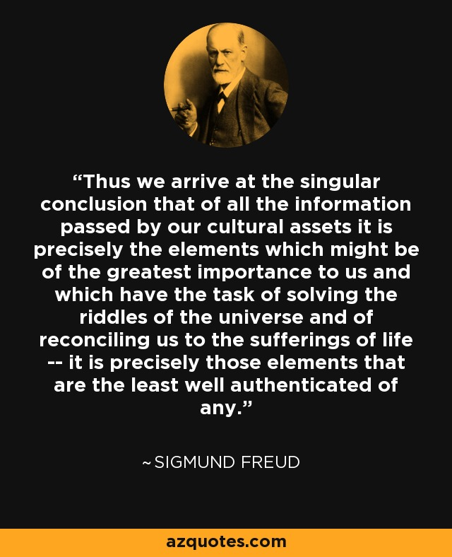Thus we arrive at the singular conclusion that of all the information passed by our cultural assets it is precisely the elements which might be of the greatest importance to us and which have the task of solving the riddles of the universe and of reconciling us to the sufferings of life -- it is precisely those elements that are the least well authenticated of any. - Sigmund Freud
