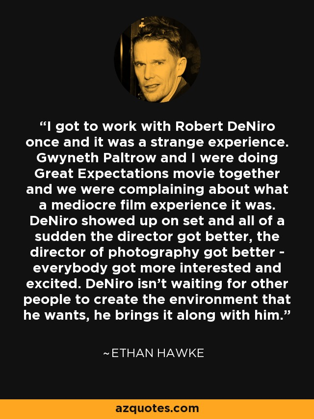 I got to work with Robert DeNiro once and it was a strange experience. Gwyneth Paltrow and I were doing Great Expectations movie together and we were complaining about what a mediocre film experience it was. DeNiro showed up on set and all of a sudden the director got better, the director of photography got better - everybody got more interested and excited. DeNiro isn't waiting for other people to create the environment that he wants, he brings it along with him. - Ethan Hawke