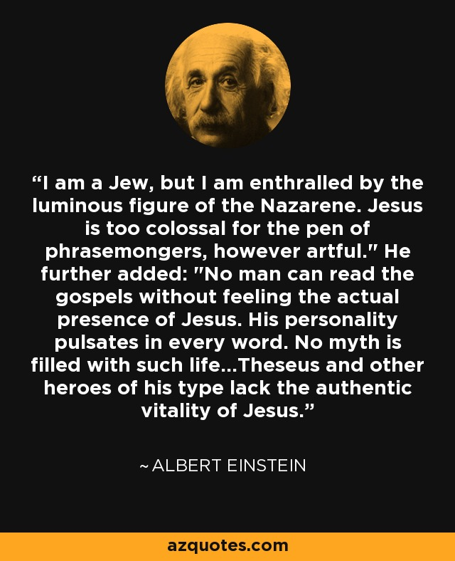I am a Jew, but I am enthralled by the luminous figure of the Nazarene. Jesus is too colossal for the pen of phrasemongers, however artful.