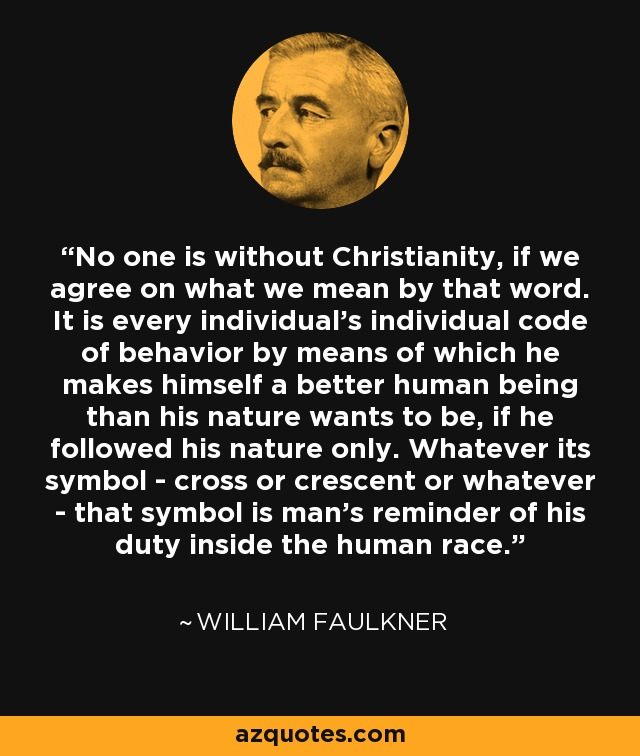 No one is without Christianity, if we agree on what we mean by that word. It is every individual's individual code of behavior by means of which he makes himself a better human being than his nature wants to be, if he followed his nature only. Whatever its symbol - cross or crescent or whatever - that symbol is man's reminder of his duty inside the human race. - William Faulkner