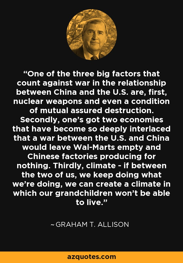 One of the three big factors that count against war in the relationship between China and the U.S. are, first, nuclear weapons and even a condition of mutual assured destruction. Secondly, one's got two economies that have become so deeply interlaced that a war between the U.S. and China would leave Wal-Marts empty and Chinese factories producing for nothing. Thirdly, climate - if between the two of us, we keep doing what we're doing, we can create a climate in which our grandchildren won't be able to live. - Graham T. Allison