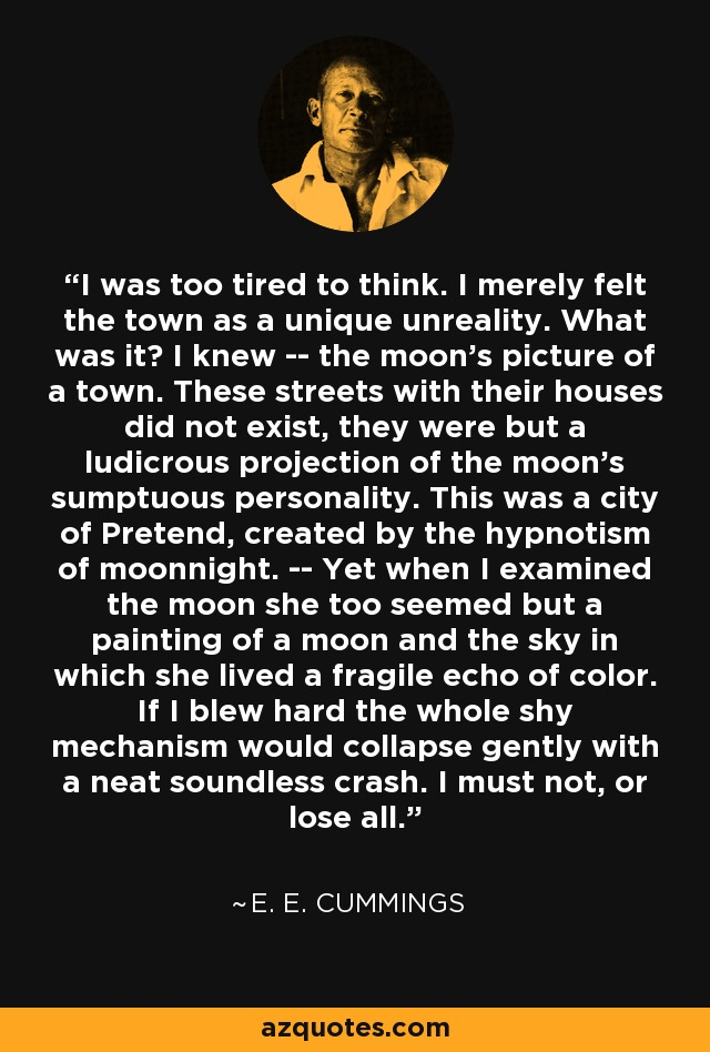 I was too tired to think. I merely felt the town as a unique unreality. What was it? I knew -- the moon's picture of a town. These streets with their houses did not exist, they were but a ludicrous projection of the moon's sumptuous personality. This was a city of Pretend, created by the hypnotism of moonnight. -- Yet when I examined the moon she too seemed but a painting of a moon and the sky in which she lived a fragile echo of color. If I blew hard the whole shy mechanism would collapse gently with a neat soundless crash. I must not, or lose all. - e. e. cummings