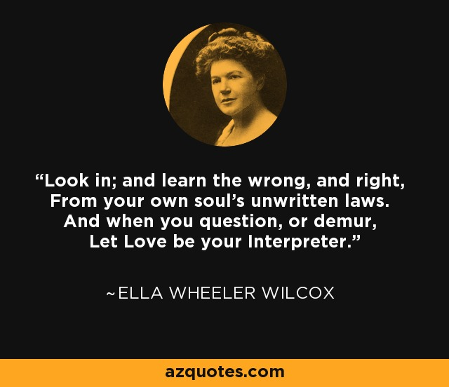 Look in; and learn the wrong, and right, From your own soul's unwritten laws. And when you question, or demur, Let Love be your Interpreter. - Ella Wheeler Wilcox