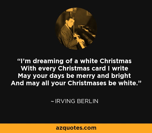 I'm dreaming of a white Christmas With every Christmas card I write May your days be merry and bright And may all your Christmases be white. - Irving Berlin