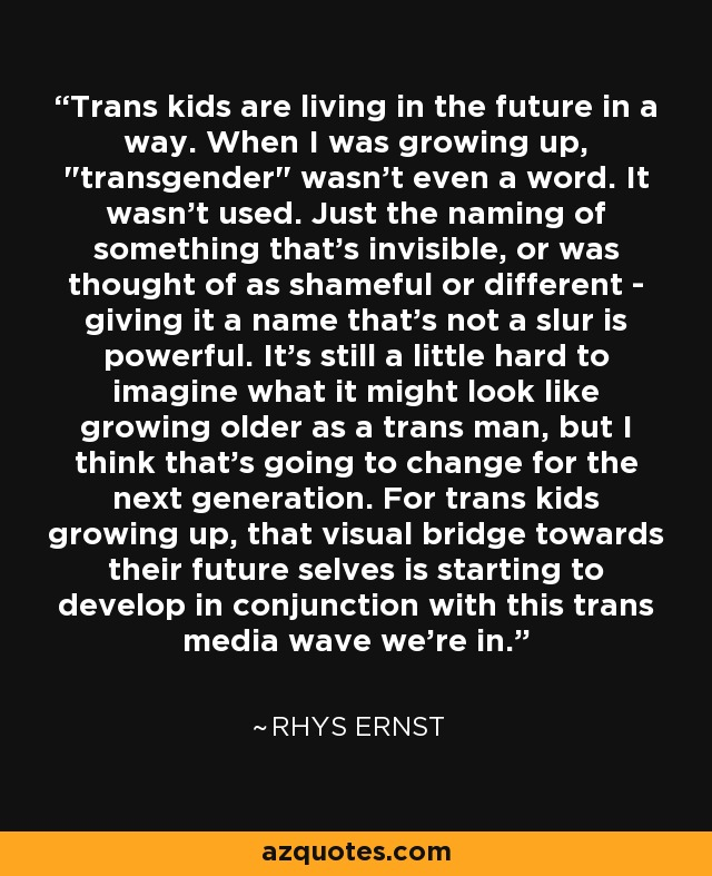 Trans kids are living in the future in a way. When I was growing up,