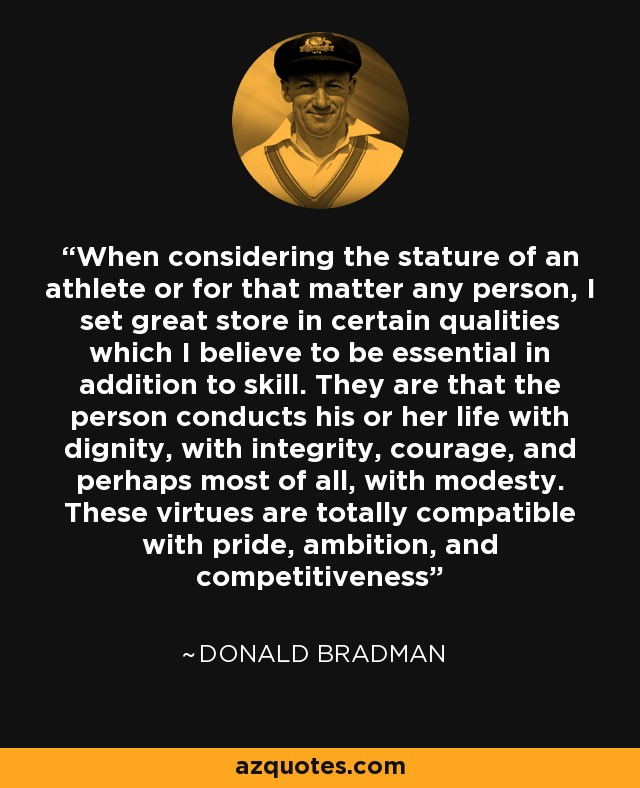 When considering the stature of an athlete or for that matter any person, I set great store in certain qualities which I believe to be essential in addition to skill. They are that the person conducts his or her life with dignity, with integrity, courage, and perhaps most of all, with modesty. These virtues are totally compatible with pride, ambition, and competitiveness - Donald Bradman