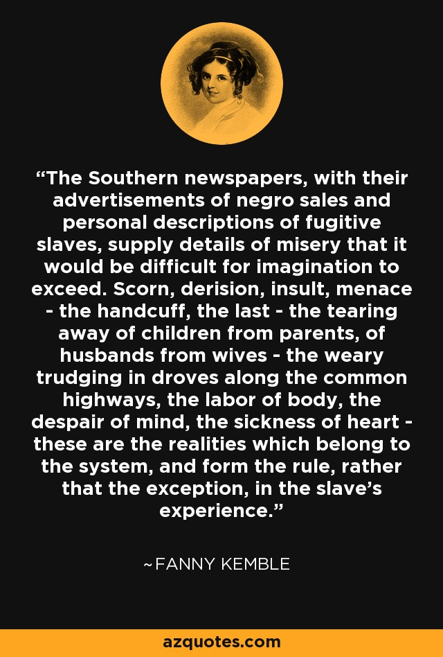 The Southern newspapers, with their advertisements of negro sales and personal descriptions of fugitive slaves, supply details of misery that it would be difficult for imagination to exceed. Scorn, derision, insult, menace - the handcuff, the last - the tearing away of children from parents, of husbands from wives - the weary trudging in droves along the common highways, the labor of body, the despair of mind, the sickness of heart - these are the realities which belong to the system, and form the rule, rather that the exception, in the slave's experience. - Fanny Kemble