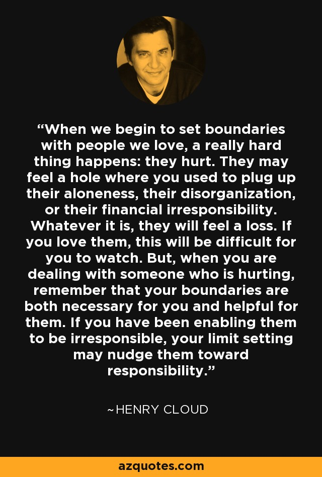 When we begin to set boundaries with people we love, a really hard thing happens: they hurt. They may feel a hole where you used to plug up their aloneness, their disorganization, or their financial irresponsibility. Whatever it is, they will feel a loss. If you love them, this will be difficult for you to watch. But, when you are dealing with someone who is hurting, remember that your boundaries are both necessary for you and helpful for them. If you have been enabling them to be irresponsible, your limit setting may nudge them toward responsibility. - Henry Cloud