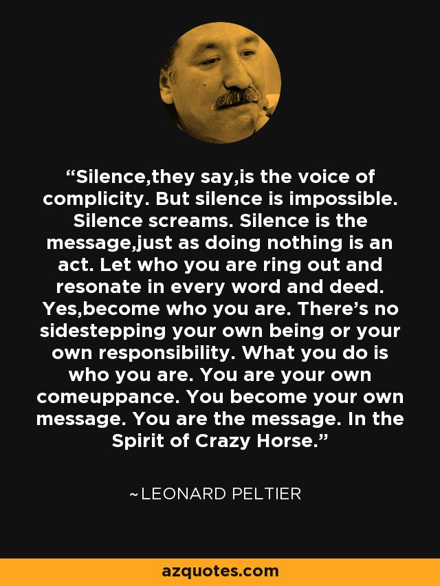 Silence,they say,is the voice of complicity. But silence is impossible. Silence screams. Silence is the message,just as doing nothing is an act. Let who you are ring out and resonate in every word and deed. Yes,become who you are. There's no sidestepping your own being or your own responsibility. What you do is who you are. You are your own comeuppance. You become your own message. You are the message. In the Spirit of Crazy Horse. - Leonard Peltier