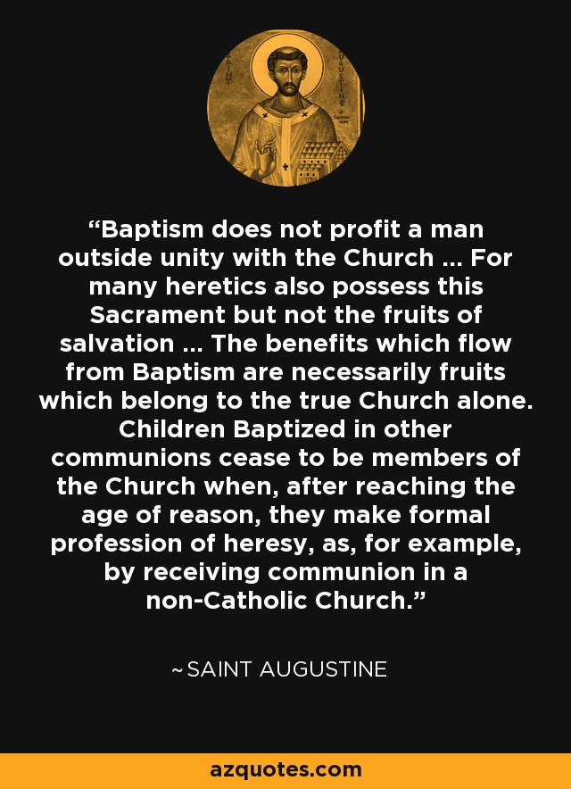 Baptism does not profit a man outside unity with the Church ... For many heretics also possess this Sacrament but not the fruits of salvation ... The benefits which flow from Baptism are necessarily fruits which belong to the true Church alone. Children Baptized in other communions cease to be members of the Church when, after reaching the age of reason, they make formal profession of heresy, as, for example, by receiving communion in a non-Catholic Church. - Saint Augustine