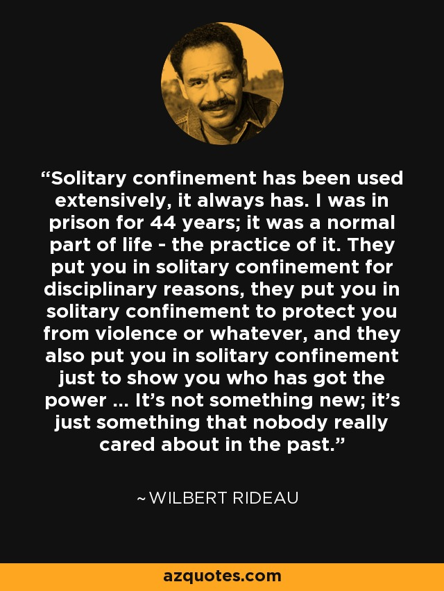 Solitary confinement has been used extensively, it always has. I was in prison for 44 years; it was a normal part of life - the practice of it. They put you in solitary confinement for disciplinary reasons, they put you in solitary confinement to protect you from violence or whatever, and they also put you in solitary confinement just to show you who has got the power ... It's not something new; it's just something that nobody really cared about in the past. - Wilbert Rideau