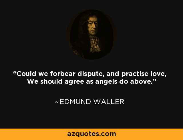 Could we forbear dispute, and practise love, We should agree as angels do above. - Edmund Waller