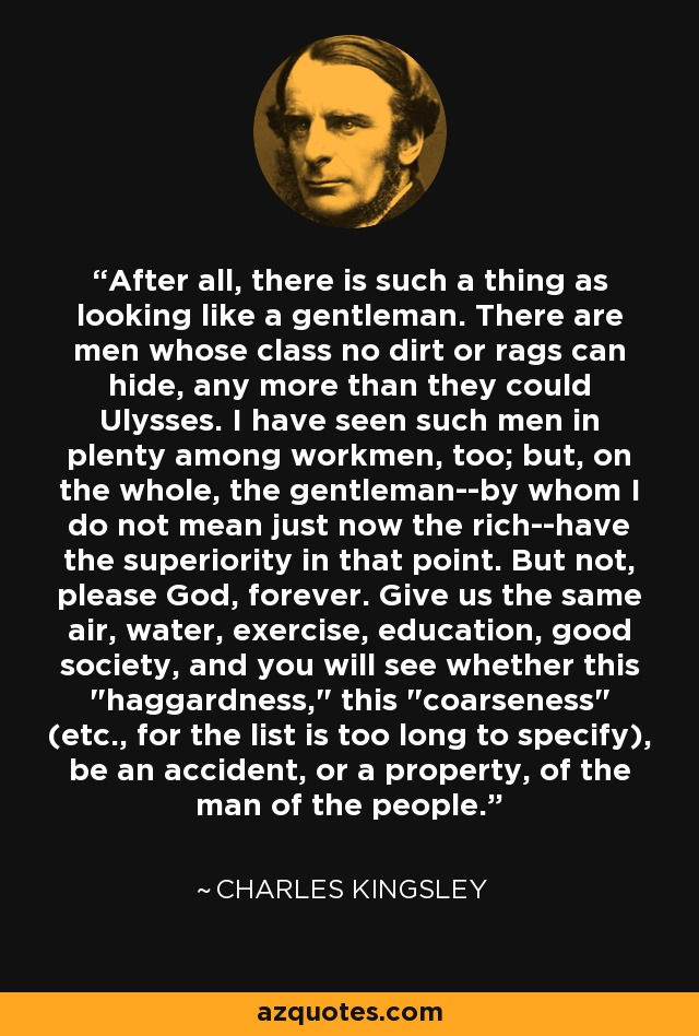 After all, there is such a thing as looking like a gentleman. There are men whose class no dirt or rags can hide, any more than they could Ulysses. I have seen such men in plenty among workmen, too; but, on the whole, the gentleman--by whom I do not mean just now the rich--have the superiority in that point. But not, please God, forever. Give us the same air, water, exercise, education, good society, and you will see whether this