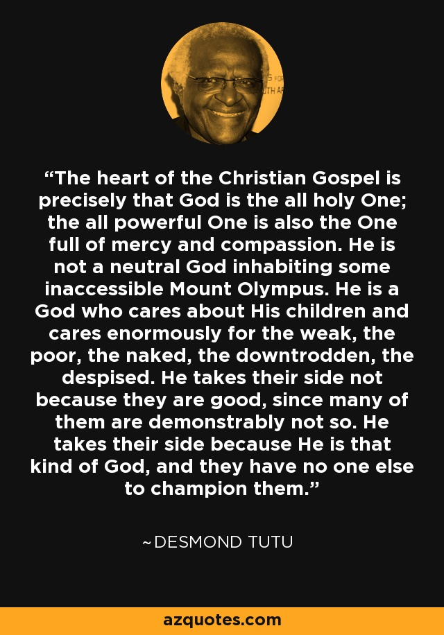 The heart of the Christian Gospel is precisely that God is the all holy One; the all powerful One is also the One full of mercy and compassion. He is not a neutral God inhabiting some inaccessible Mount Olympus. He is a God who cares about His children and cares enormously for the weak, the poor, the naked, the downtrodden, the despised. He takes their side not because they are good, since many of them are demonstrably not so. He takes their side because He is that kind of God, and they have no one else to champion them. - Desmond Tutu