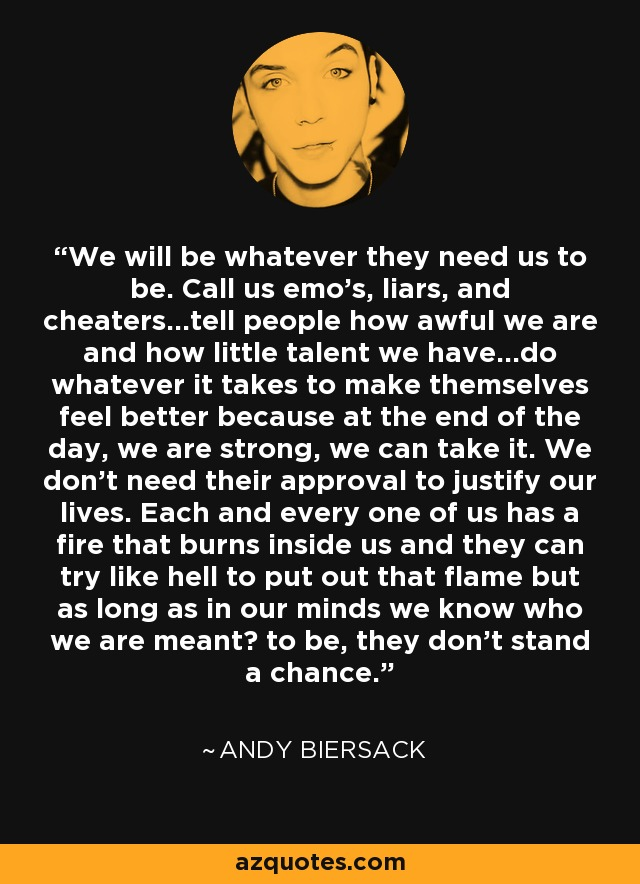 We will be whatever they need us to be. Call us emo's, liars, and cheaters...tell people how awful we are and how little talent we have...do whatever it takes to make themselves feel better because at the end of the day, we are strong, we can take it. We don't need their approval to justify our lives. Each and every one of us has a fire that burns inside us and they can try like hell to put out that flame but as long as in our minds we know who we are meant to be, they don't stand a chance. - Andy Biersack