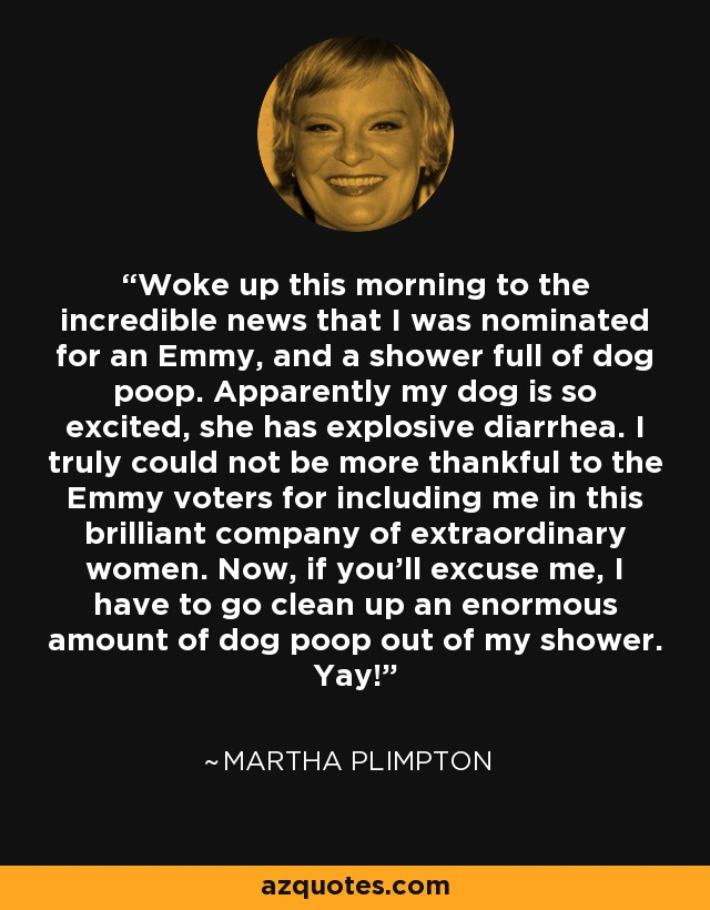 Woke up this morning to the incredible news that I was nominated for an Emmy, and a shower full of dog poop. Apparently my dog is so excited, she has explosive diarrhea. I truly could not be more thankful to the Emmy voters for including me in this brilliant company of extraordinary women. Now, if you'll excuse me, I have to go clean up an enormous amount of dog poop out of my shower. Yay! - Martha Plimpton