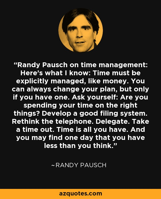 Randy Pausch on time management: Here's what I know: Time must be explicitly managed, like money. You can always change your plan, but only if you have one. Ask yourself: Are you spending your time on the right things? Develop a good filing system. Rethink the telephone. Delegate. Take a time out. Time is all you have. And you may find one day that you have less than you think. - Randy Pausch