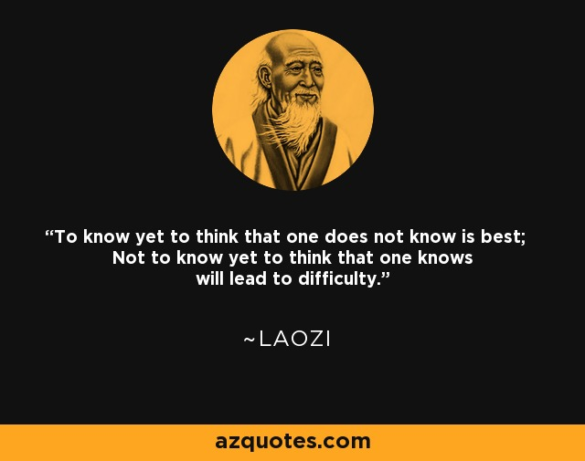 To know yet to think that one does not know is best; Not to know yet to think that one knows will lead to difficulty. - Laozi