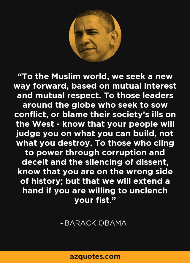 To the Muslim world, we seek a new way forward, based on mutual interest and mutual respect. To those leaders around the globe who seek to sow conflict, or blame their society's ills on the West - know that your people will judge you on what you can build, not what you destroy. To those who cling to power through corruption and deceit and the silencing of dissent, know that you are on the wrong side of history; but that we will extend a hand if you are willing to unclench your fist. - Barack Obama