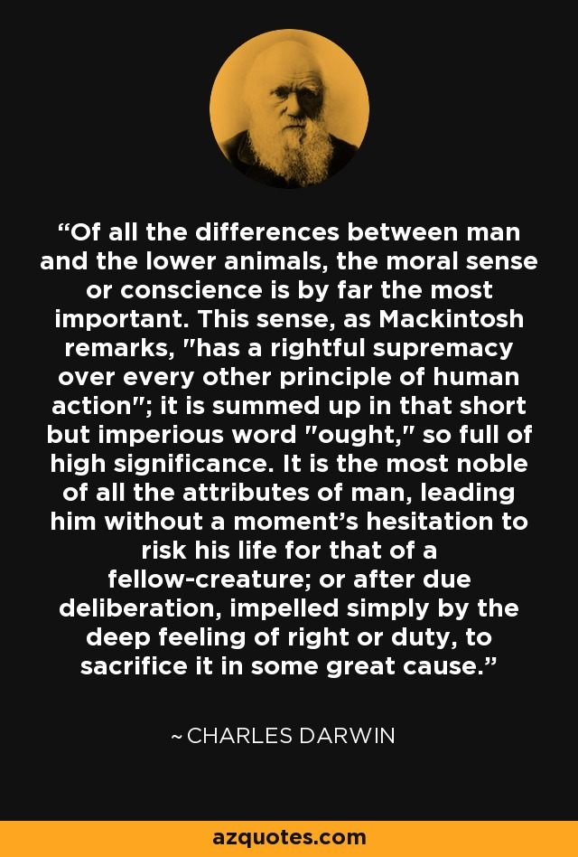 Of all the differences between man and the lower animals, the moral sense or conscience is by far the most important. This sense, as Mackintosh remarks,