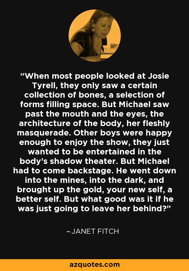 When most people looked at Josie Tyrell, they only saw a certain collection of bones, a selection of forms filling space. But Michael saw past the mouth and the eyes, the architecture of the body, her fleshly masquerade. Other boys were happy enough to enjoy the show, they just wanted to be entertained in the body's shadow theater. But Michael had to come backstage. He went down into the mines, into the dark, and brought up the gold, your new self, a better self. But what good was it if he was just going to leave her behind? - Janet Fitch