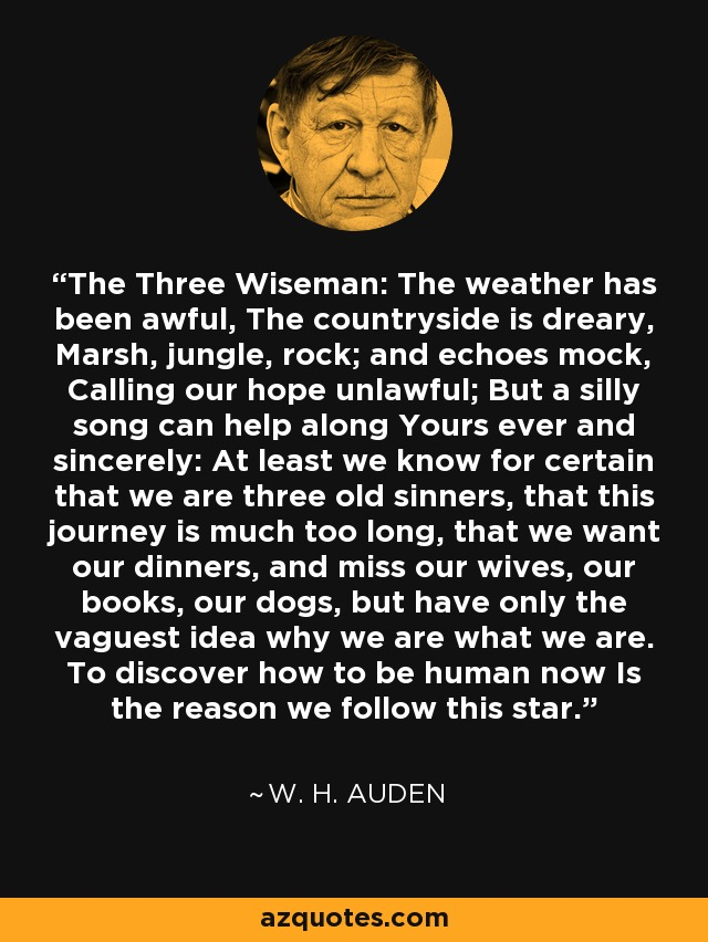 The Three Wiseman: The weather has been awful, The countryside is dreary, Marsh, jungle, rock; and echoes mock, Calling our hope unlawful; But a silly song can help along Yours ever and sincerely: At least we know for certain that we are three old sinners, that this journey is much too long, that we want our dinners, and miss our wives, our books, our dogs, but have only the vaguest idea why we are what we are. To discover how to be human now Is the reason we follow this star. - W. H. Auden