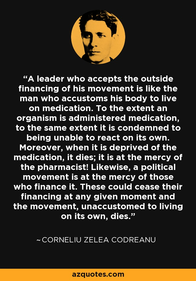 A leader who accepts the outside financing of his movement is like the man who accustoms his body to live on medication. To the extent an organism is administered medication, to the same extent it is condemned to being unable to react on its own. Moreover, when it is deprived of the medication, it dies; it is at the mercy of the pharmacist! Likewise, a political movement is at the mercy of those who finance it. These could cease their financing at any given moment and the movement, unaccustomed to living on its own, dies. - Corneliu Zelea Codreanu