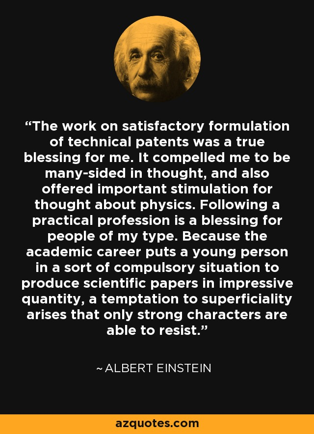 The work on satisfactory formulation of technical patents was a true blessing for me. It compelled me to be many-sided in thought, and also offered important stimulation for thought about physics. Following a practical profession is a blessing for people of my type. Because the academic career puts a young person in a sort of compulsory situation to produce scientific papers in impressive quantity, a temptation to superficiality arises that only strong characters are able to resist. - Albert Einstein