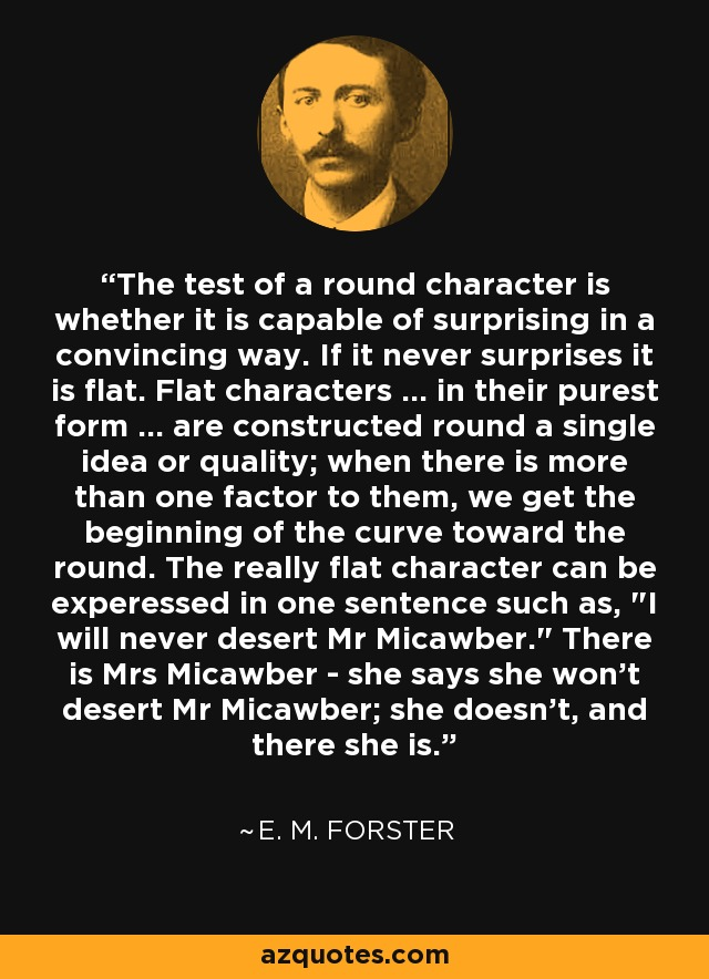 The test of a round character is whether it is capable of surprising in a convincing way. If it never surprises it is flat. Flat characters ... in their purest form ... are constructed round a single idea or quality; when there is more than one factor to them, we get the beginning of the curve toward the round. The really flat character can be experessed in one sentence such as,