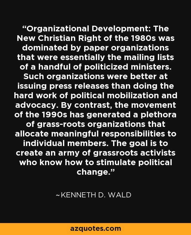 Organizational Development: The New Christian Right of the 1980s was dominated by paper organizations that were essentially the mailing lists of a handful of politicized ministers. Such organizations were better at issuing press releases than doing the hard work of political mobilization and advocacy. By contrast, the movement of the 1990s has generated a plethora of grass-roots organizations that allocate meaningful responsibilities to individual members. The goal is to create an army of grassroots activists who know how to stimulate political change. - Kenneth D. Wald