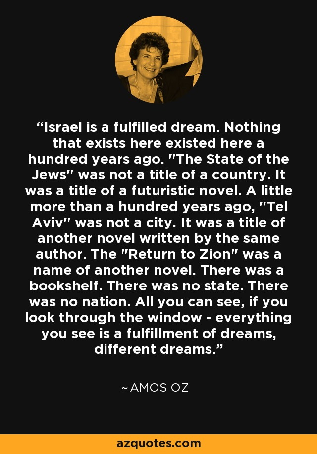 Israel is a fulfilled dream. Nothing that exists here existed here a hundred years ago.